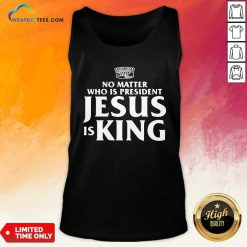 No Matter Who Is President Jesus is King Tank Top - Design By Weathertees.com