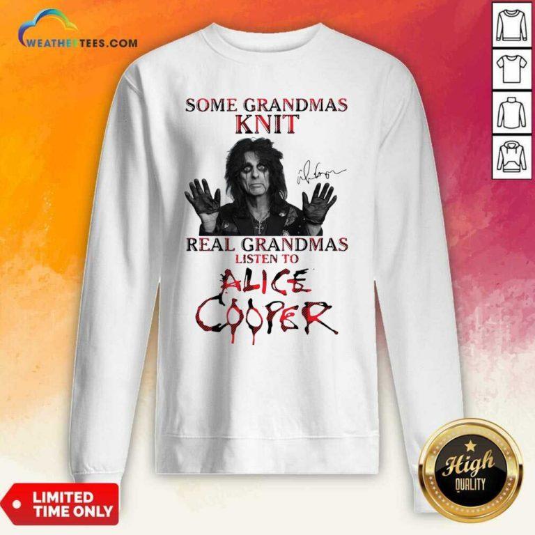 Some Grandmas Knit Real Grandmas Listen To Alice Cooper Sweatshirt - Design By Weathertees.com