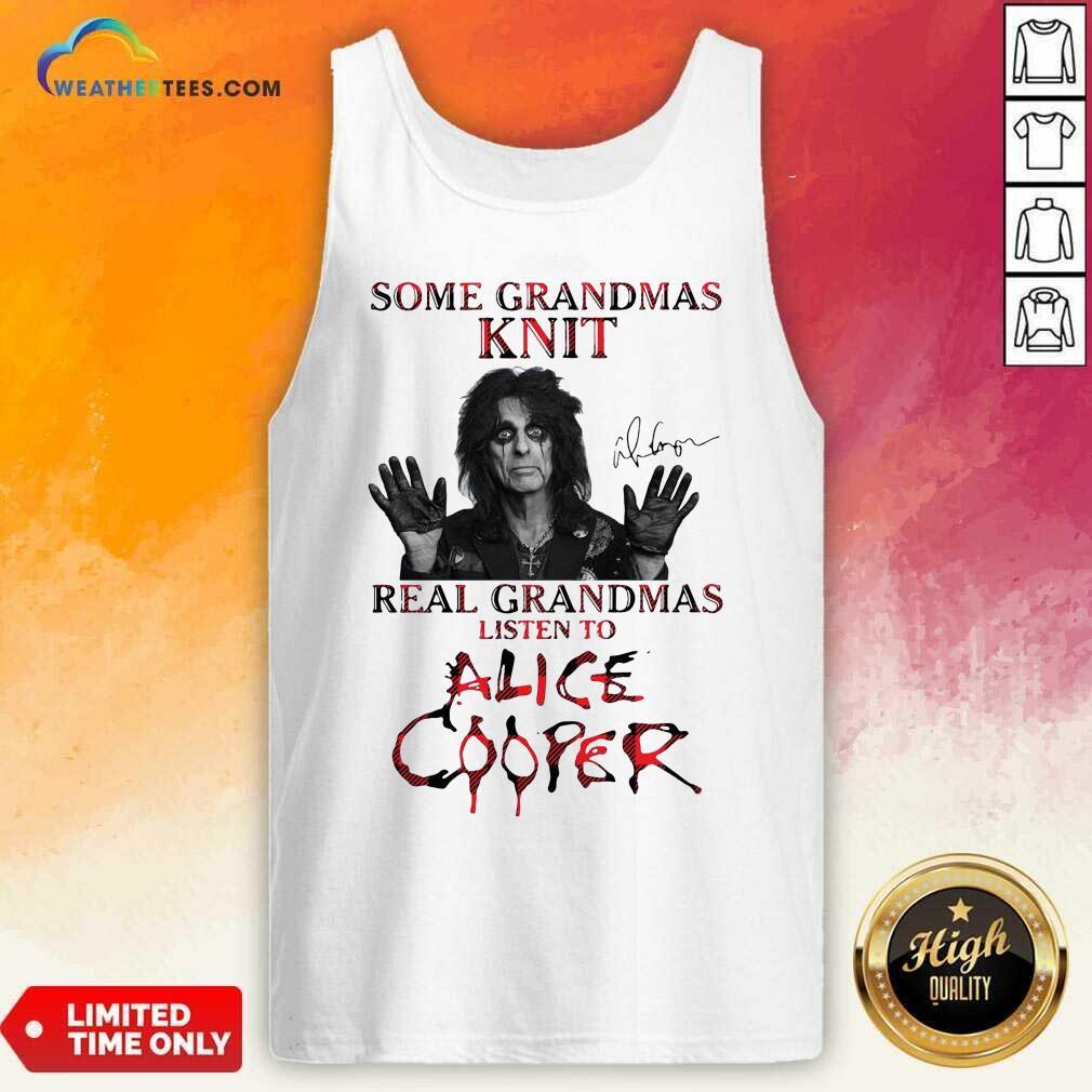 Some Grandmas Knit Real Grandmas Listen To Alice Cooper Tank Top - Design By Weathertees.com