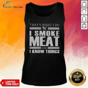 That's What I Do I Smoke Meat And I Know Things Tank Top - Design By Weathertees.com