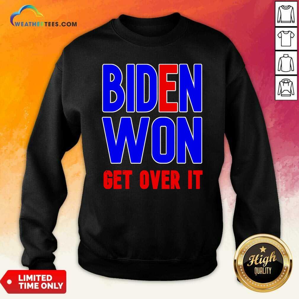 Biden Won Get Over It President Election 2020 Sweatshirt - Design By Weathertees.com