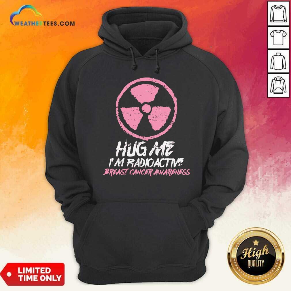 Hug Me I'm Radioactive Breast Cancer Awareness Pink Hoodie - Design By Weathertees.com