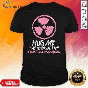 Hug Me I'm Radioactive Breast Cancer Awareness Pink Shirt - Design By Weathertees.com