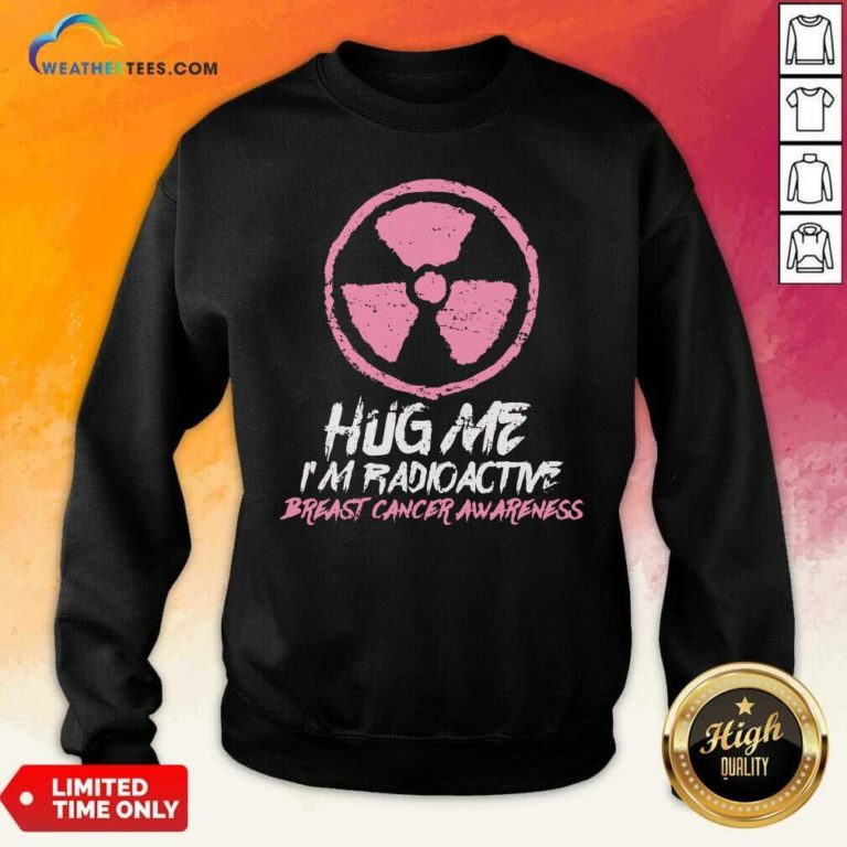 Hug Me I'm Radioactive Breast Cancer Awareness Pink Sweatshirt - Design By Weathertees.com