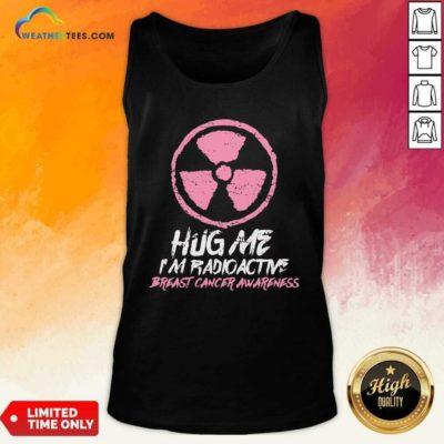 Hug Me I'm Radioactive Breast Cancer Awareness Pink Tank Top - Design By Weathertees.com