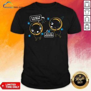 I've Lost An Electron Are You Positive Shirt - Design By Weathertees.com