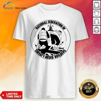 National Federation Of Sweaty Arsed Builders Shirt - Design By Weathertees.com