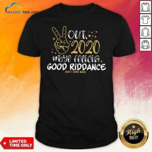 Out 2020 Bye Felicia Good Riddance Don't Come Back Shirt - Design By Weathertees.com