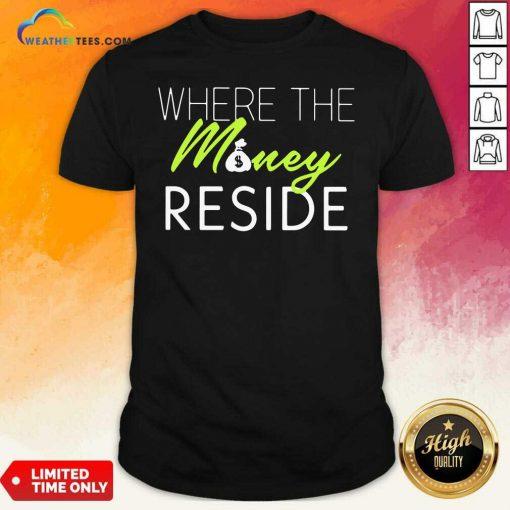 Where The Money Reside Shirt - Design By Weathertees.com