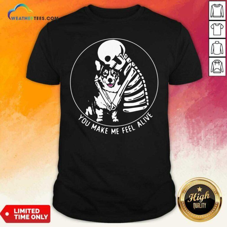 Skeleton Hug Corgi You Make Me Feel Alive Shirt - Design By Weathertees.com