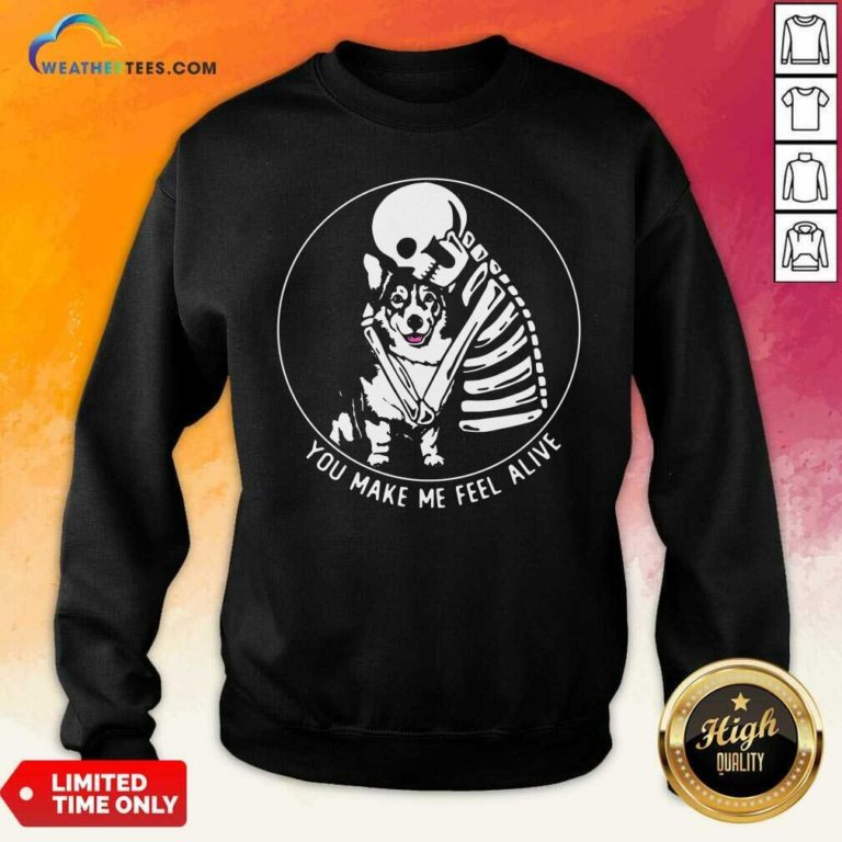 Skeleton Hug Corgi You Make Me Feel Alive Sweatshirt - Design By Weathertees.com