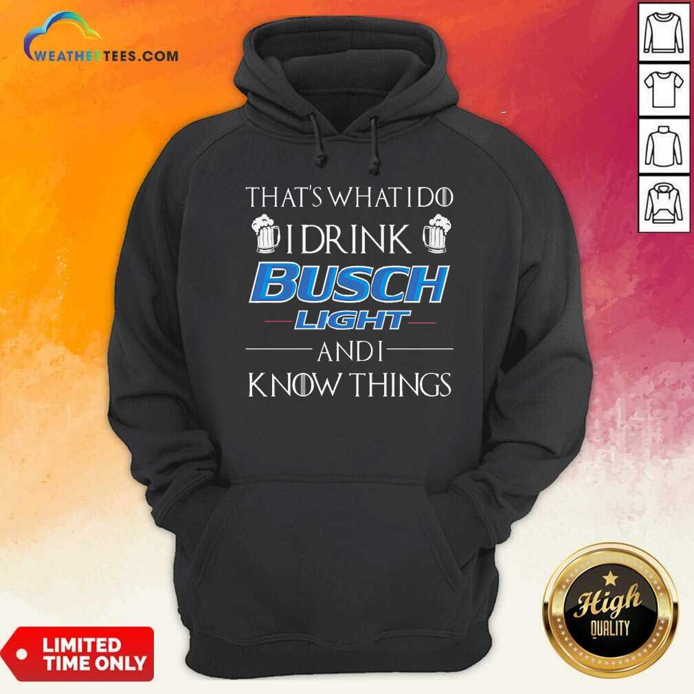 That's What I Do I Drink Busch Light And I Know Things Hoodie - Design By Weathertees.com