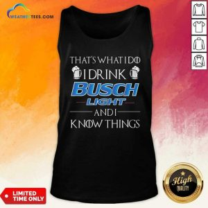 That's What I Do I Drink Busch Light And I Know Things Tank Top - Design By Weathertees.com