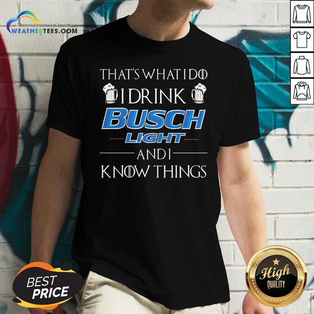 That's What I Do I Drink Busch Light And I Know Things V-neck - Design By Weathertees.com