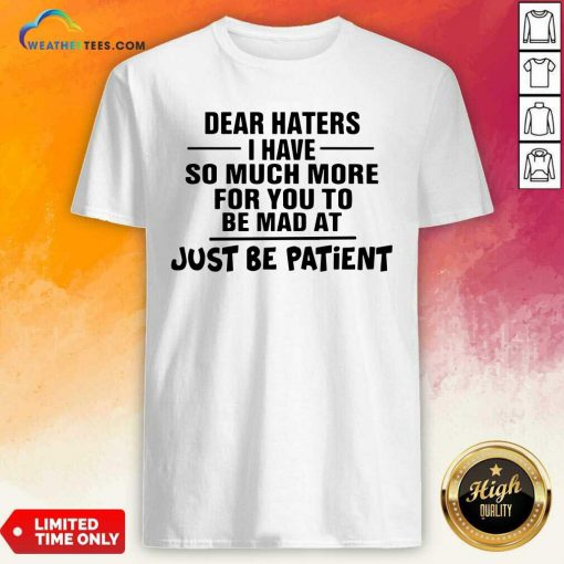 Dear Haters I Have So Much More For You To Be Mad At Just Be Patient Shirt - Design By Weathertees.com