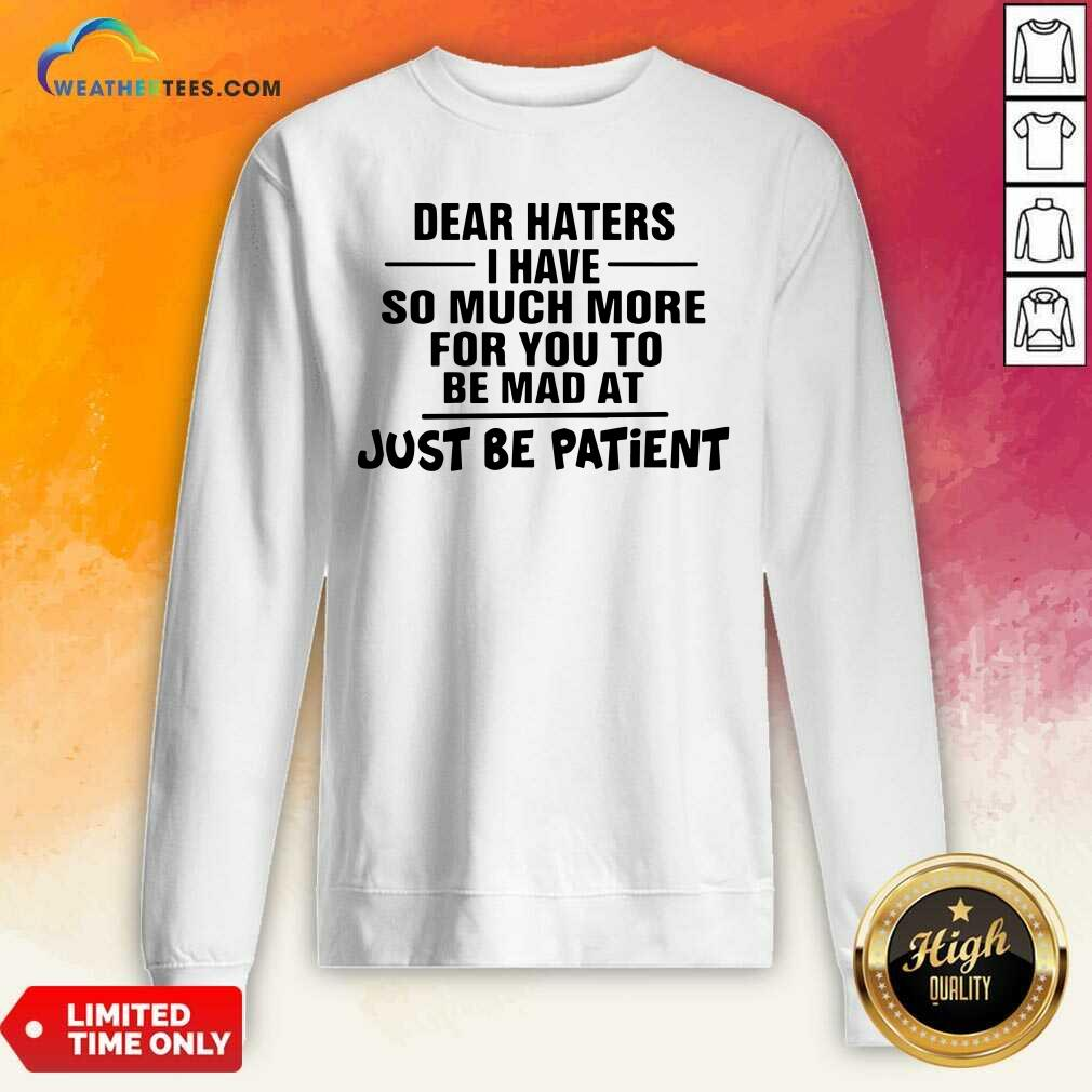 Dear Haters I Have So Much More For You To Be Mad At Just Be Patient Sweatshirt - Design By Weathertees.com