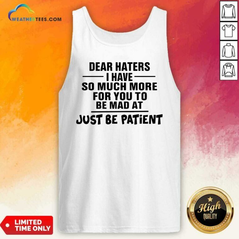 Dear Haters I Have So Much More For You To Be Mad At Just Be Patient Tank Top - Design By Weathertees.com