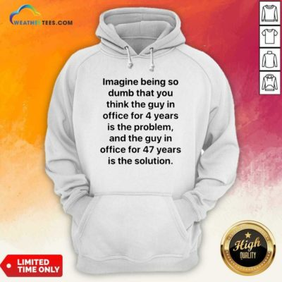 Imagine Being So Dumb That You Think The Guy In Office For 4 Years Is The Problem Hoodie - Design By Weathertees.com