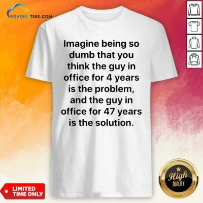 Imagine Being So Dumb That You Think The Guy In Office For 4 Years Is The Problem Shirt - Design By Weathertees.com