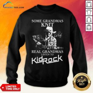 Some Grandmas Knit Real Grandmas Listen To Kid Rock Sweatshirt - Design By Weathertees.com