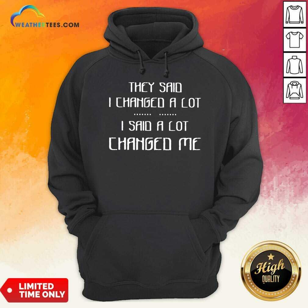 They Said I Changed A Lot I Said A Lot Changed Me Hoodie - Design By Weathertees.com