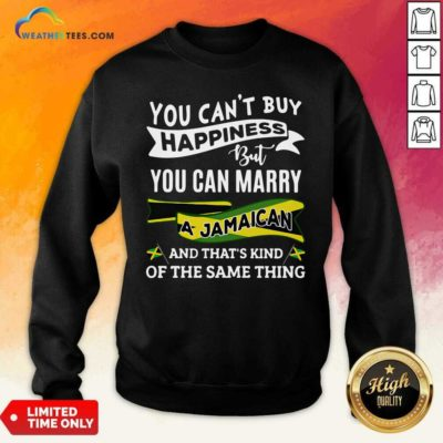 You Can't Buy Happiness But You Can Marry A Jamaican And That's Kinda The Same Thing Sweatshirt - Design By Weathertees.com