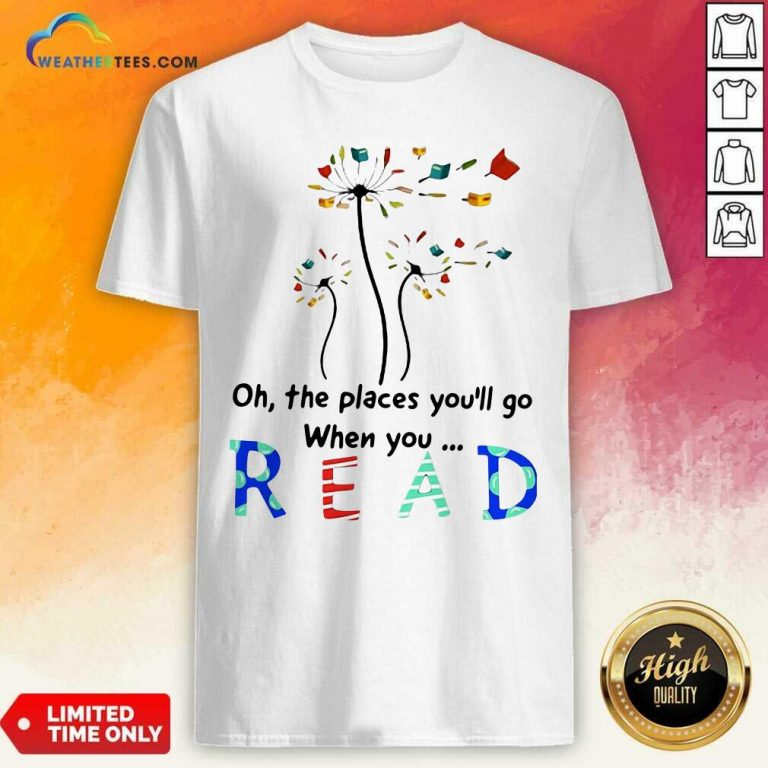 Flower Oh The Places You Will Go When You Read Shirt - Design By Weathertees.com