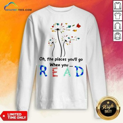 Flower Oh The Places You Will Go When You Read Sweatshirt - Design By Weathertees.com