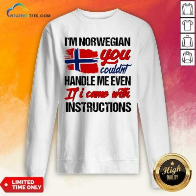 I Am Norwegian You Could Handle Me Even If I Came With Instruction N Flag Nauy Sweatshirt - Design By Weathertees.com
