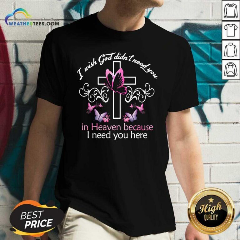I Wish God Didnt Need You In Heaven Because I Need You Here V-neck - Design By Weathertees.com