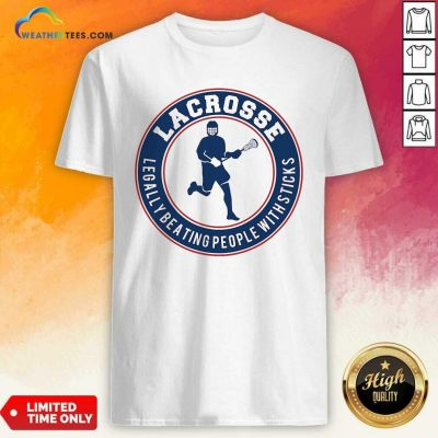 Lacrosse Legally Beating People With Sticks Shirt - Design By Weathertees.com