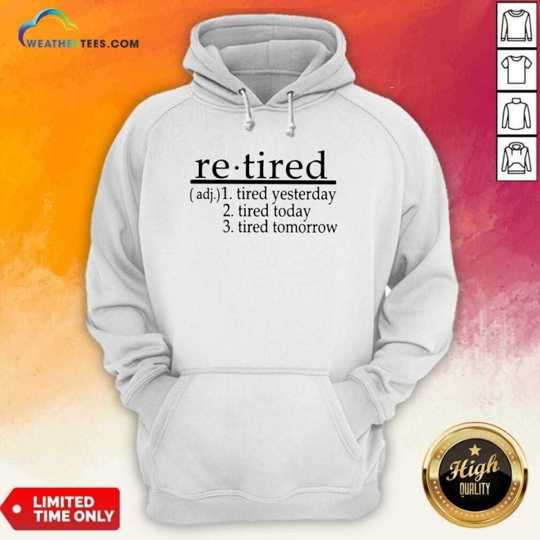 Retired Tired Yesterday Tired Today Tired Tomorrow Hoodie - Design By Weathertees.com