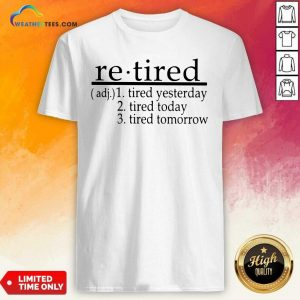 Retired Tired Yesterday Tired Today Tired Tomorrow Shirt - Design By Weathertees.com