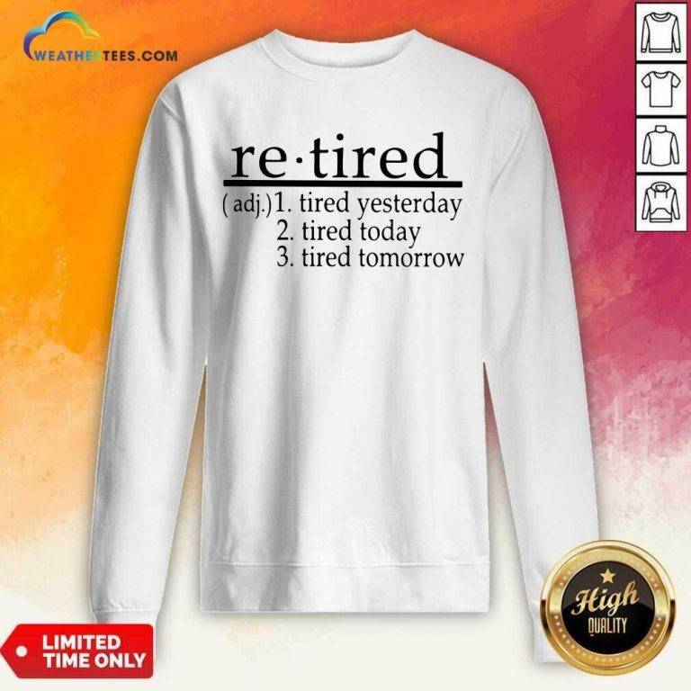 Retired Tired Yesterday Tired Today Tired Tomorrow Sweatshirt - Design By Weathertees.com