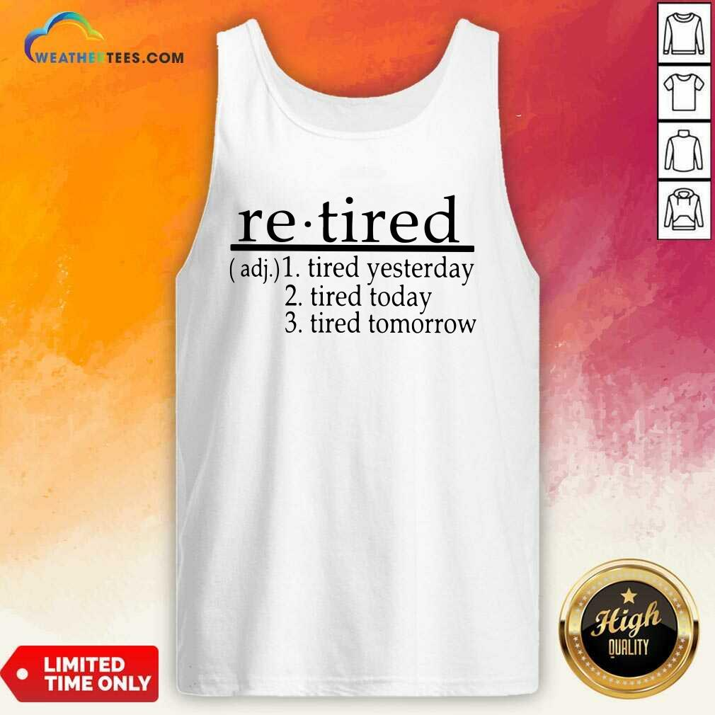 Retired Tired Yesterday Tired Today Tired Tomorrow Tank Top - Design By Weathertees.com