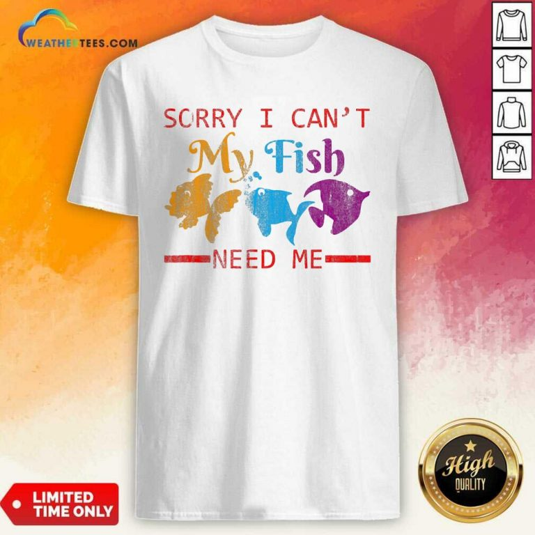 Sorry I Cant My Fish Need Me Shirt - Design By Weathertees.com