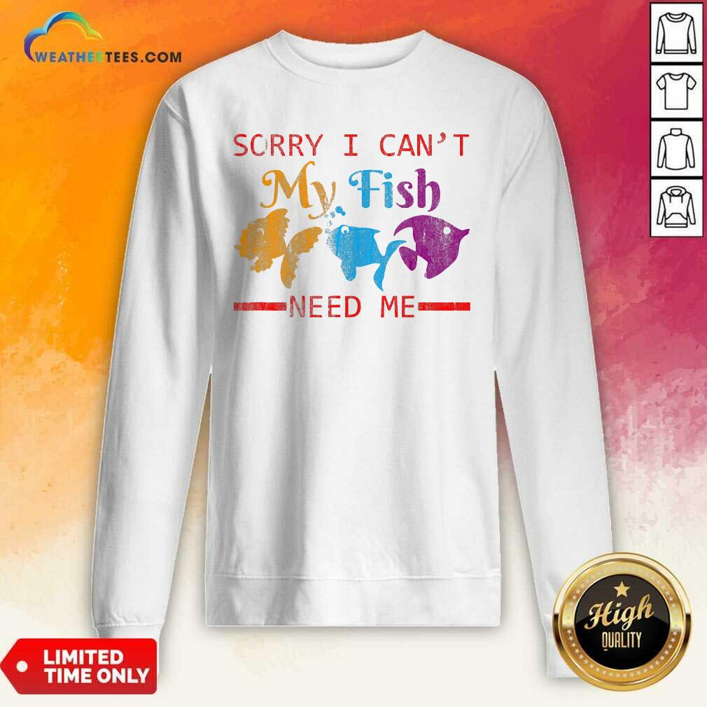 Sorry I Cant My Fish Need Me Sweatshirt - Design By Weathertees.com