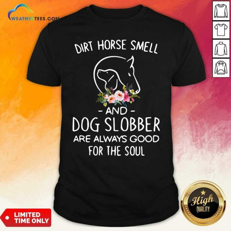 Dirt Horse Smell And Dog Slobber Are Always Good For The Soul Shirt - Design By Weathertees.com