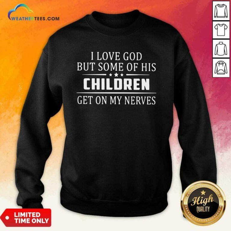 I Love God But Some Of His Children Get On My Nerves Sweatshirt - Design By Weathertees.com