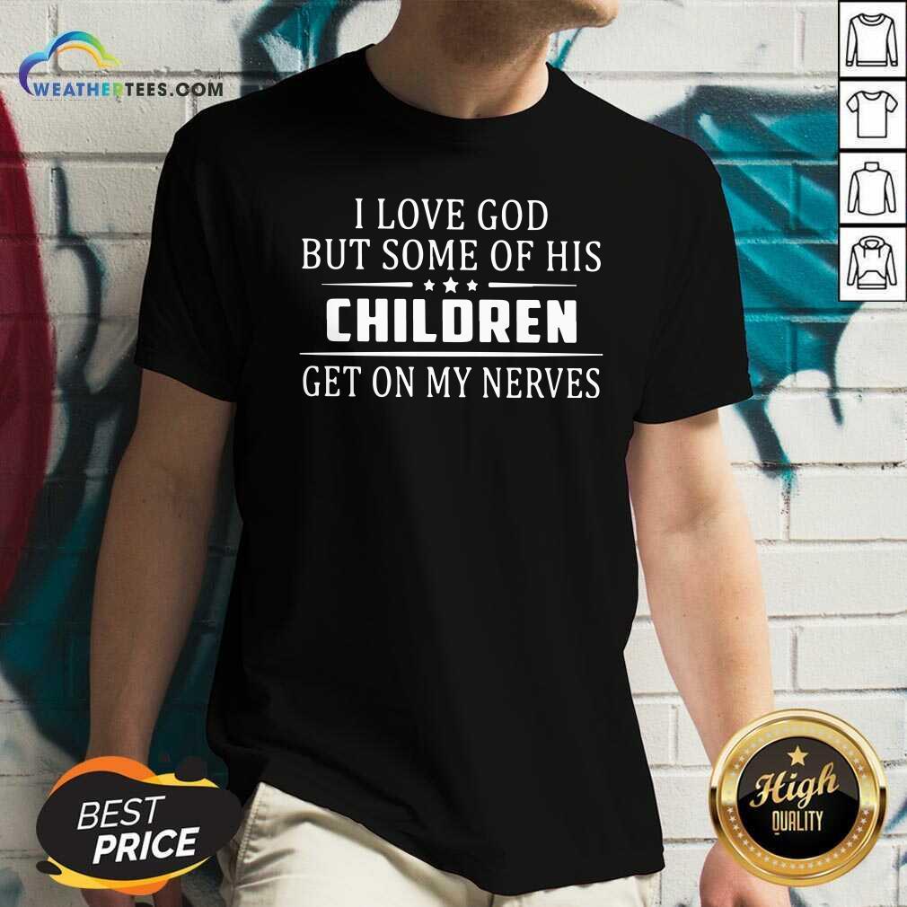 I Love God But Some Of His Children Get On My Nerves V-neck - Design By Weathertees.com