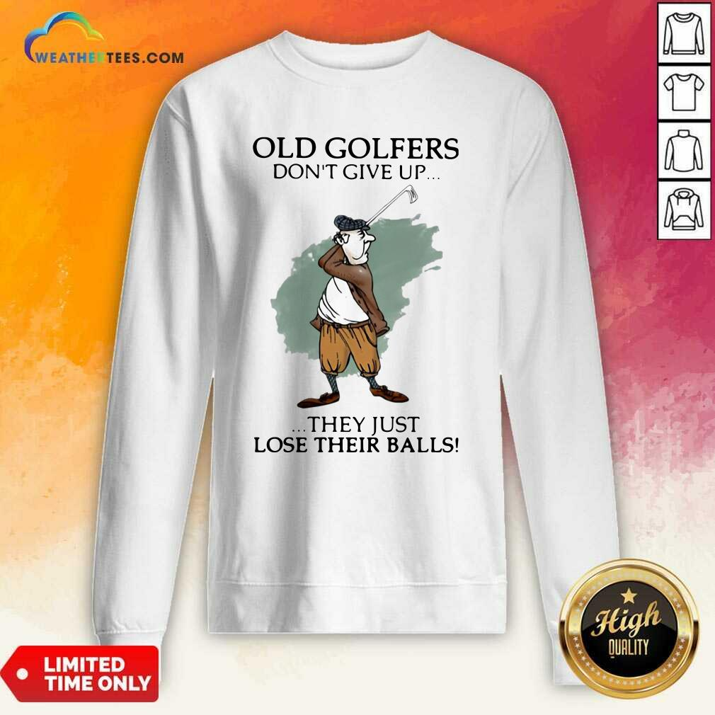 Old Golfers Don't Give Up They Just Lóe Their Balls Sweatshirt - Design By Weathertees.com