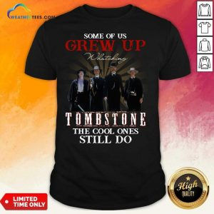 Some Of Us Grew Up Watching Tombstone The Cool Ones Still Do Shirt - Design By Weathertees.com