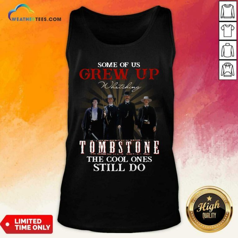 Some Of Us Grew Up Watching Tombstone The Cool Ones Still Do Tank Top - Design By Weathertees.com