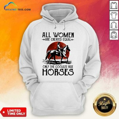 All Women Are Created Equal Only The Coolest Ride Horses Moon Blood Hoodie - Design By Weathertees.com