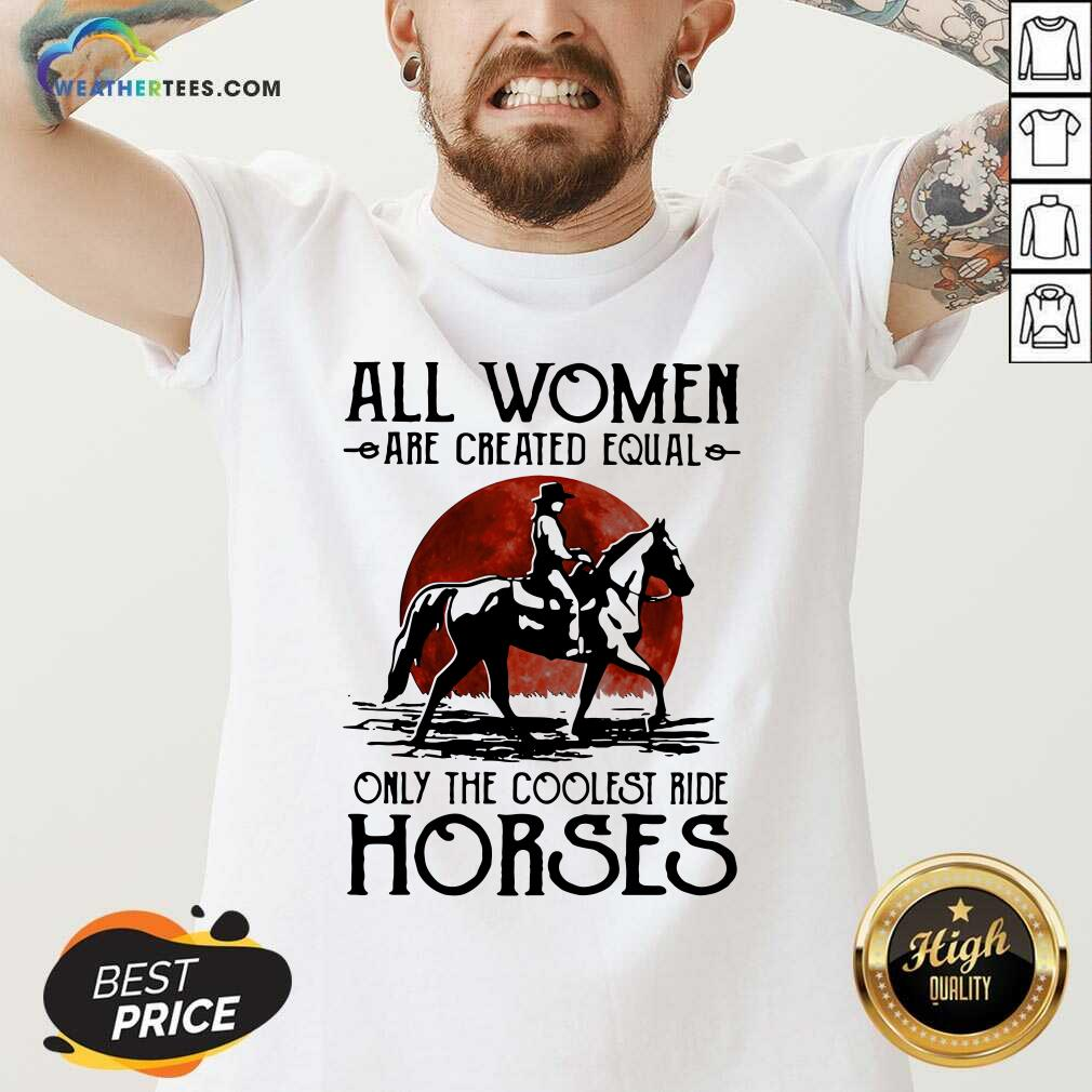 All Women Are Created Equal Only The Coolest Ride Horses Moon Blood V-neck - Design By Weathertees.com