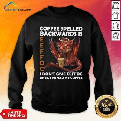 Coffee Spelled Backwards Is Eeffoc I Dont Give Eeffeoc Until Ive Had My Cofffee Sweatshirt - Design By Weathertees.com