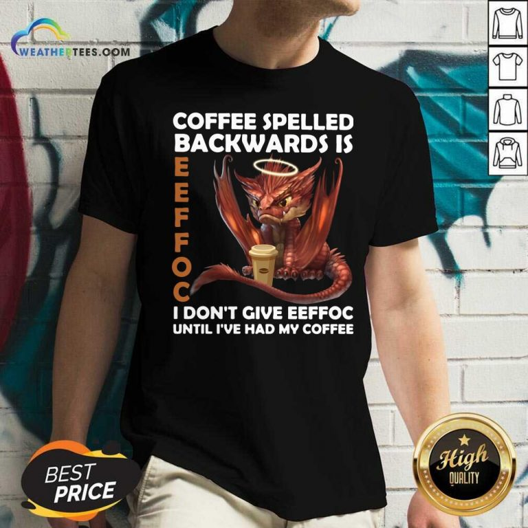 Coffee Spelled Backwards Is Eeffoc I Dont Give Eeffeoc Until Ive Had My Cofffee V-neck - Design By Weathertees.com