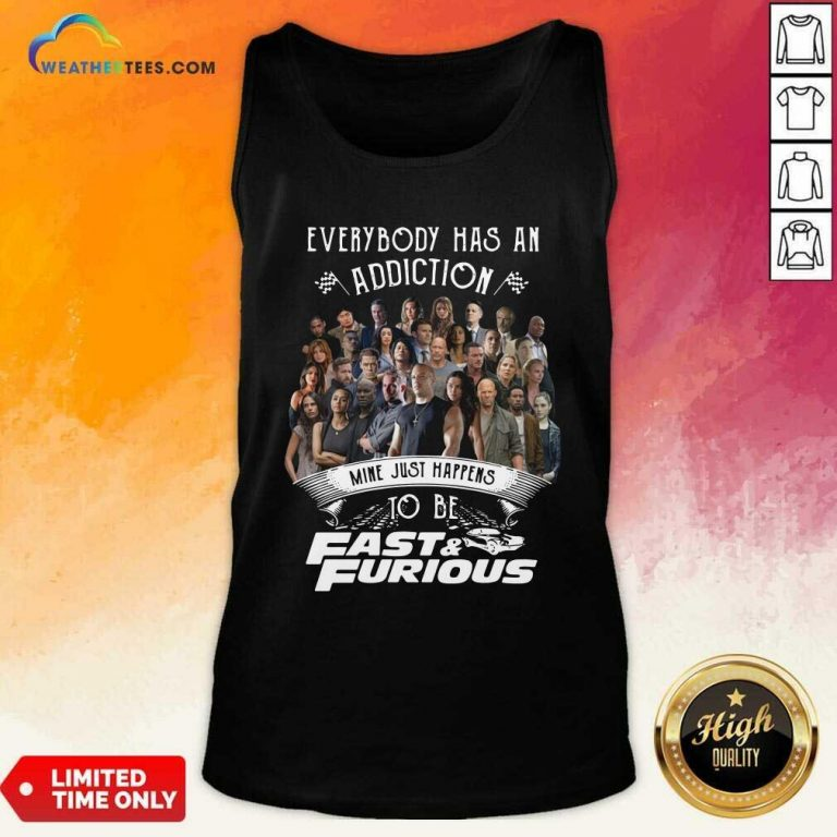 Everybody Has An Addiction Mine Just Happens To Be Fast And Furious Tank Top - Design By Weathertees.com