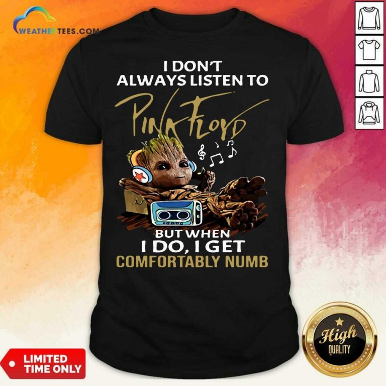 I Do not Always Listen To Pink Floyd But When I Do I Get Comfortably Numb Groot Shirt - Design By Weathertees.com