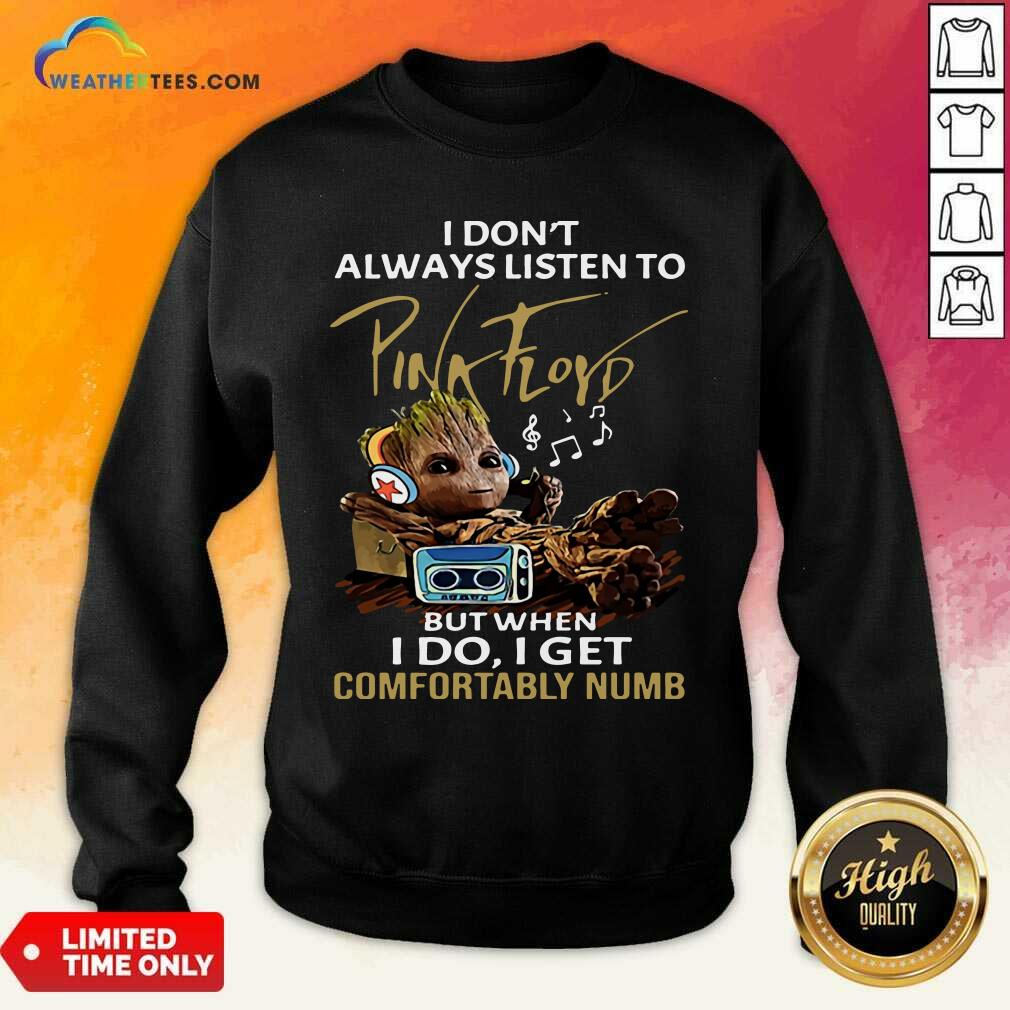 I Do not Always Listen To Pink Floyd But When I Do I Get Comfortably Numb Groot Sweatshirt - Design By Weathertees.com